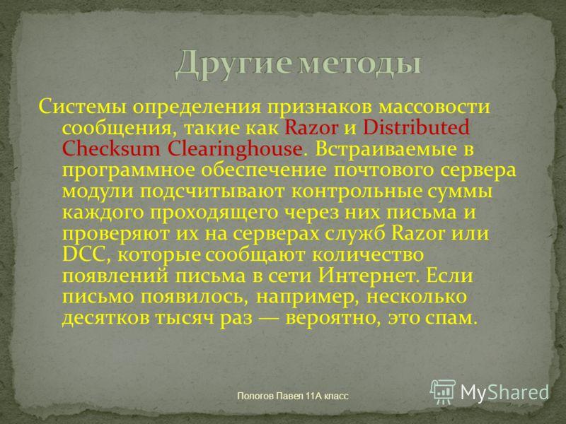 Пологов Павел 11А класс Системы определения признаков массовости сообщения, такие как Razor и Distributed Checksum Clearinghouse. Встраиваемые в программное обеспечение почтового сервера модули подсчитывают контрольные суммы каждого проходящего через