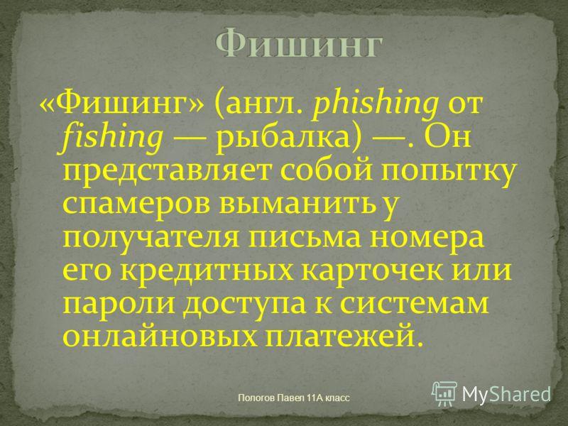 Пологов Павел 11А класс «Фишинг» (англ. phishing от fishing рыбалка). Он представляет собой попытку спамеров выманить у получателя письма номера его кредитных карточек или пароли доступа к системам онлайновых платежей.
