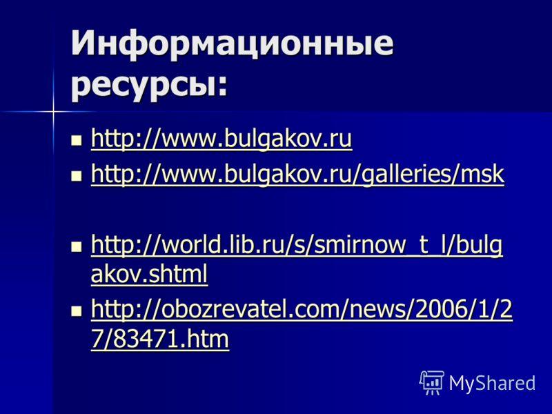 Информационные ресурсы: http://www.bulgakov.ru http://www.bulgakov.ru http://www.bulgakov.ru http://www.bulgakov.ru/galleries/msk http://www.bulgakov.ru/galleries/msk http://www.bulgakov.ru/galleries/msk http://world.lib.ru/s/smirnow_t_l/bulg akov.sh