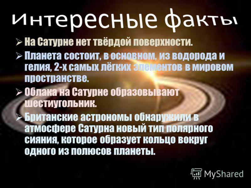 На Сатурне нет твёрдой поверхности. Планета состоит, в основном, из водорода и гелия, 2-х самых лёгких элементов в мировом пространстве. Облака на Сатурне образовывают шестиугольник. Британские астрономы обнаружили в атмосфере Сатурна новый тип поляр