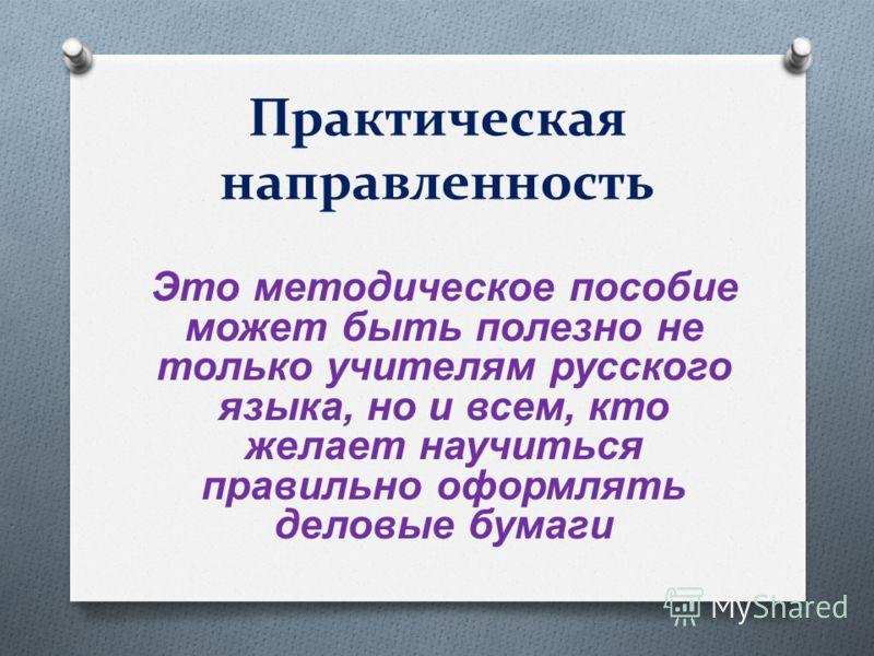Практическая направленность Это методическое пособие может быть полезно не только учителям русского языка, но и всем, кто желает научиться правильно оформлять деловые бумаги