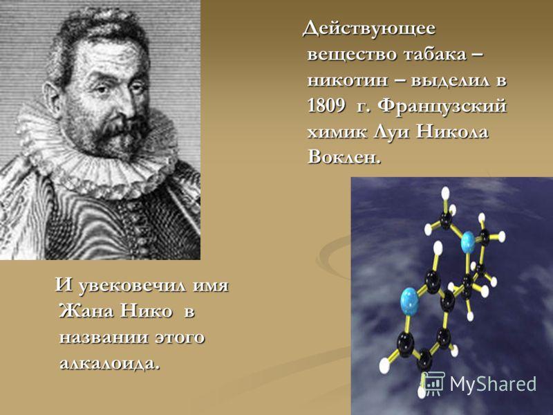 И увековечил имя Жана Нико в названии этого алкалоида. И увековечил имя Жана Нико в названии этого алкалоида. Действующее вещество табака – никотин – выделил в 1809 г. Французский химик Луи Никола Воклен.