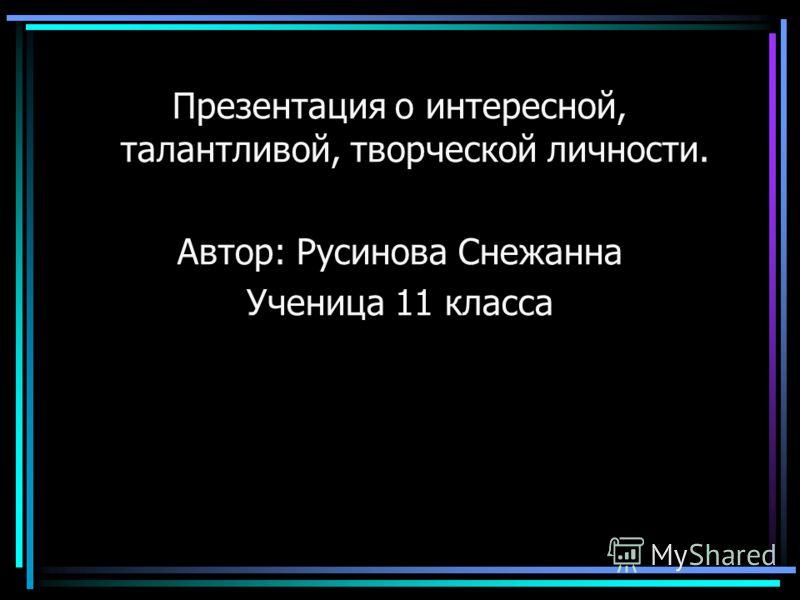 Презентация о интересной, талантливой, творческой личности. Автор: Русинова Снежанна Ученица 11 класса