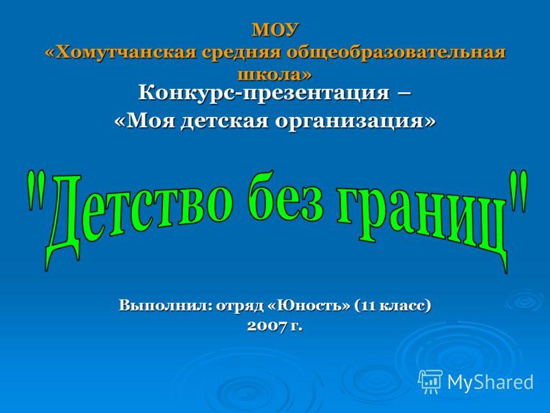 МОУ «Хомутчанская средняя общеобразовательная школа» Конкурс-презентация – «Моя детская организация» Выполнил: отряд «Юность» (11 класс) 2007 г.