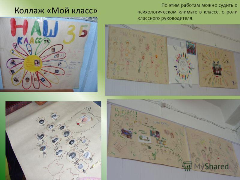 Коллаж «Мой класс» По этим работам можно судить о психологическом климате в классе, о роли классного руководителя.