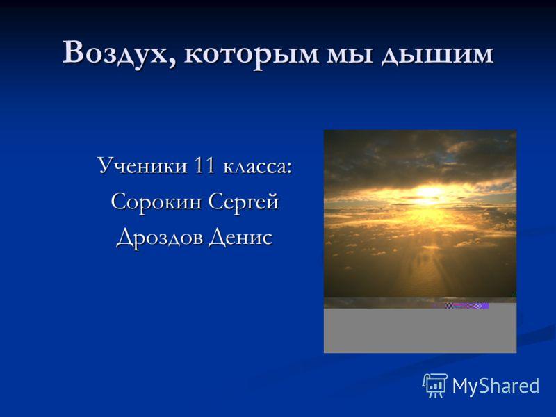 Воздух, которым мы дышим Ученики 11 класса: Сорокин Сергей Дроздов Денис
