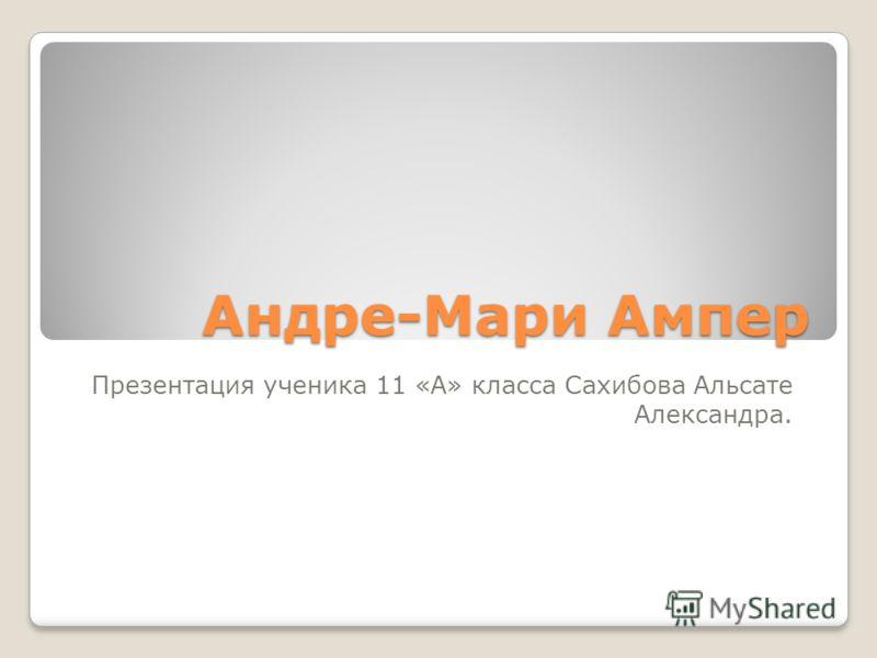 Андре-Мари Ампер Презентация ученика 11 «А» класса Сахибова Альсате Александра.
