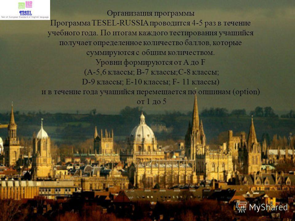 Организация программы Программа TESEL-RUSSIA проводится 4-5 раз в течение учебного года. По итогам каждого тестирования учащийся получает определенное количество баллов, которые суммируются с общим количеством. Уровни формируются от A до F (A-5,6 кла