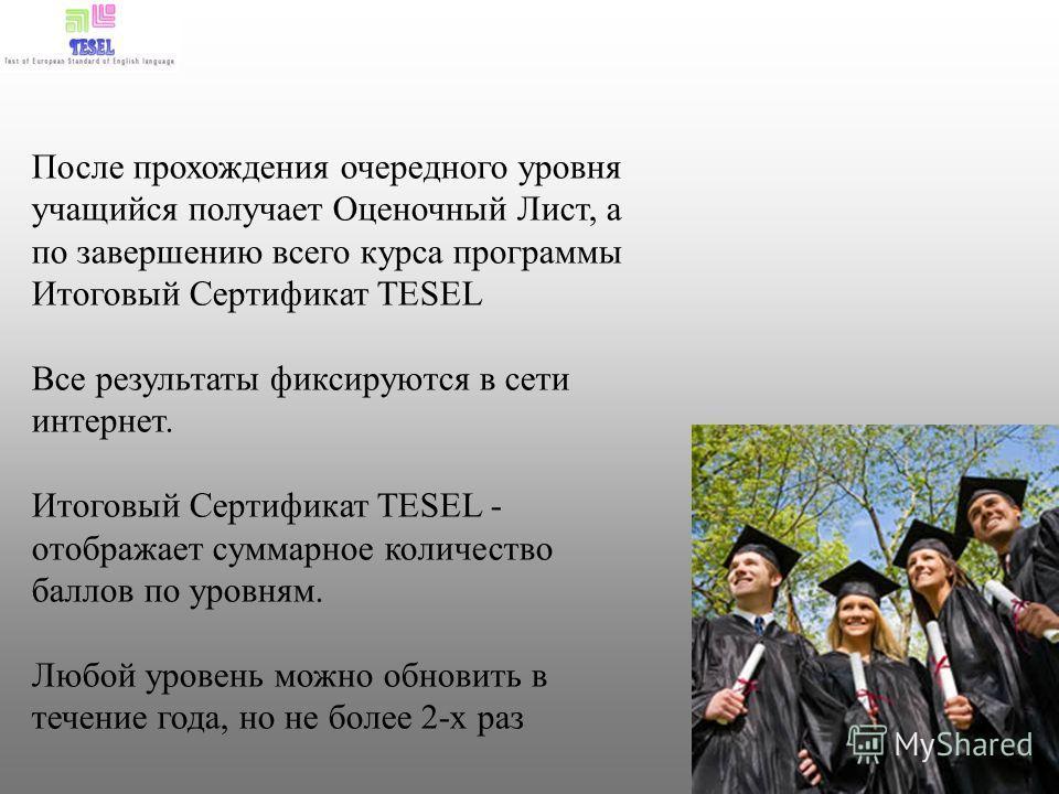 После прохождения очередного уровня учащийся получает Оценочный Лист, а по завершению всего курса программы Итоговый Сертификат TESEL Все результаты фиксируются в сети интернет. Итоговый Сертификат TESEL - отображает суммарное количество баллов по ур