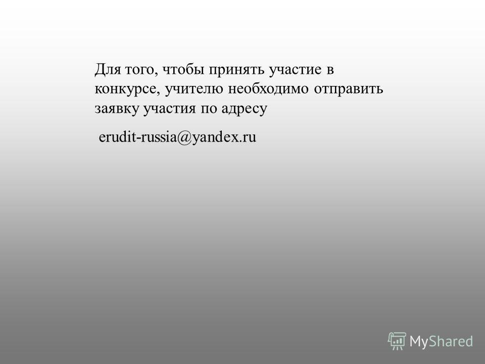 Для того, чтобы принять участие в конкурсе, учителю необходимо отправить заявку участия по адресу erudit-russia@yandex.ru