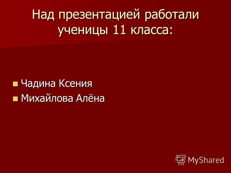 Над презентацией работали ученицы 11 класса: Чадина Ксения Чадина Ксения Михайлова Алёна Михайлова Алёна