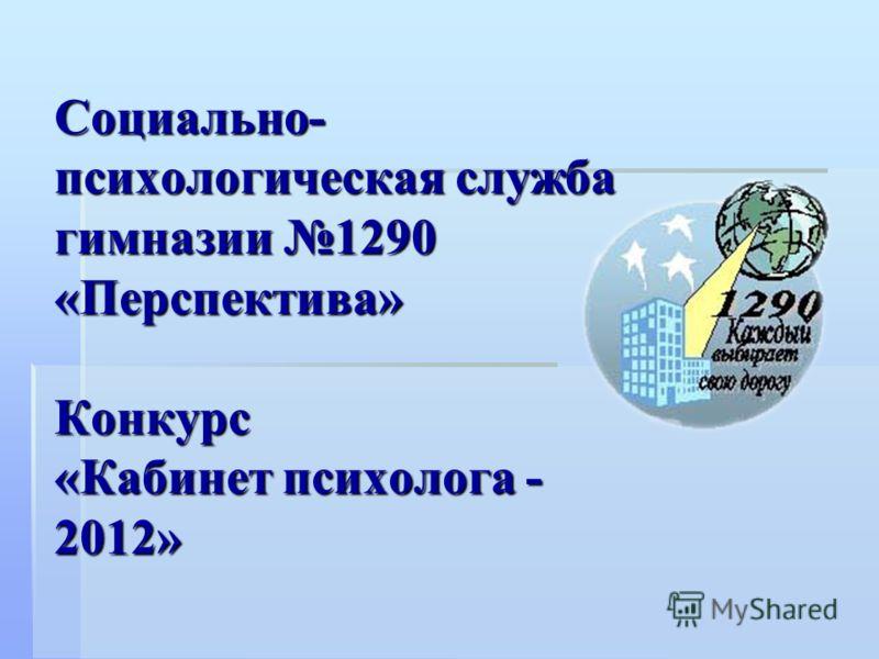 Социально- психологическая служба гимназии 1290 «Перспектива» Конкурс «Кабинет психолога - 2012»