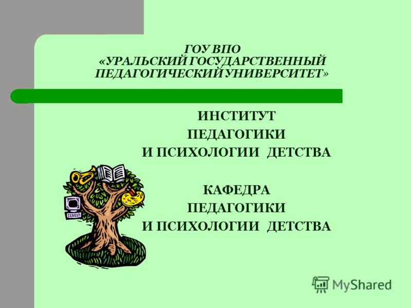 ГОУ ВПО «УРАЛЬСКИЙ ГОСУДАРСТВЕННЫЙ ПЕДАГОГИЧЕСКИЙ УНИВЕРСИТЕТ» ИНСТИТУТ ПЕДАГОГИКИ И ПСИХОЛОГИИ ДЕТСТВА КАФЕДРА ПЕДАГОГИКИ И ПСИХОЛОГИИ ДЕТСТВА