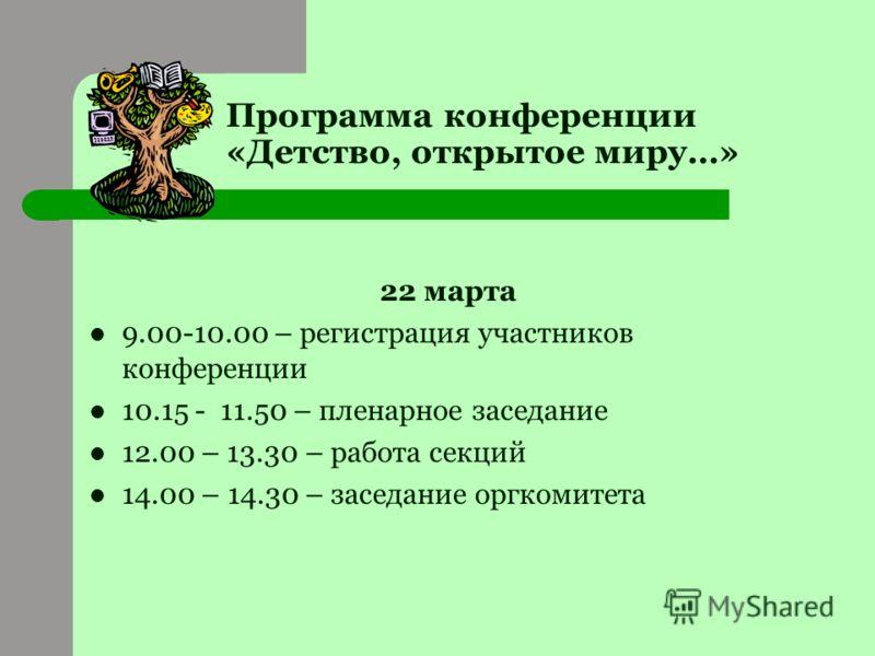 Программа конференции «Детство, открытое миру…» 22 марта 9.00-10.00 – регистрация участников конференции 10.15 - 11.50 – пленарное заседание 12.00 – 13.30 – работа секций 14.00 – 14.30 – заседание оргкомитета