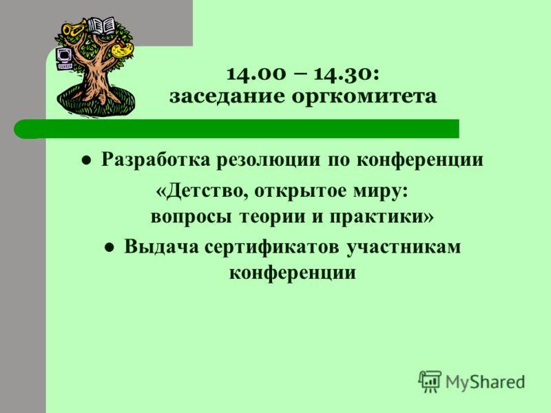 14.00 – 14.30: заседание оргкомитета Разработка резолюции по конференции «Детство, открытое миру: вопросы теории и практики» Выдача сертификатов участникам конференции