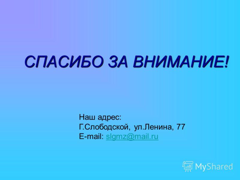 СПАСИБО ЗА ВНИМАНИЕ! Наш адрес: Г.Слободской, ул.Ленина, 77 E-mail: slgmz@mail.ruslgmz@mail.ru