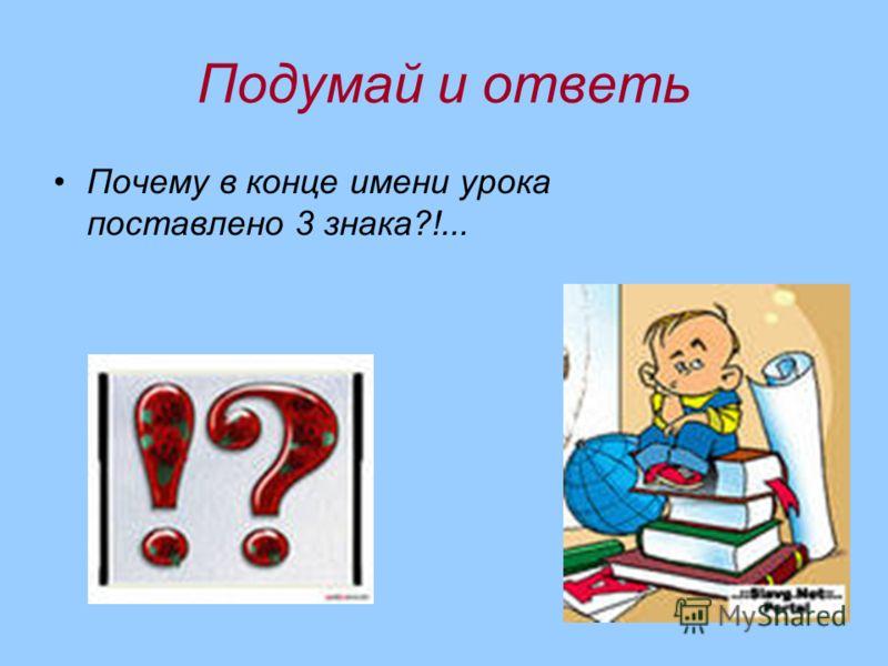 Подумай и ответь Почему в конце имени урока поставлено 3 знака?!...