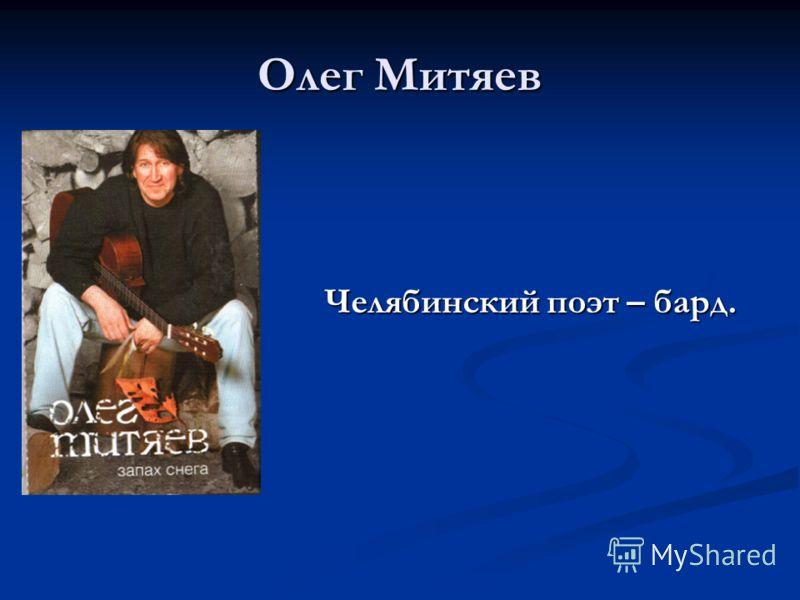 Олег Митяев Челябинский поэт – бард. Челябинский поэт – бард.