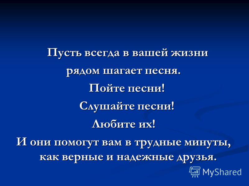 Пусть всегда в вашей жизни Пусть всегда в вашей жизни рядом шагает песня. Пойте песни! Пойте песни! Слушайте песни! Слушайте песни! Любите их! И они помогут вам в трудные минуты, как верные и надежные друзья.