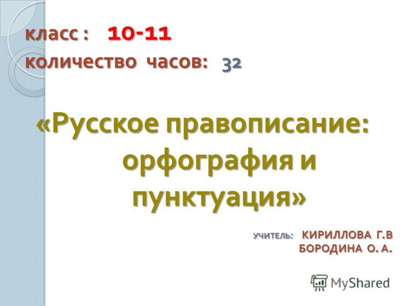 класс : 10-11 количество часов : 32 « Русское правописание : орфография и пунктуация » УЧИТЕЛЬ : КИРИЛЛОВА Г. В БОРОДИНА О. А.