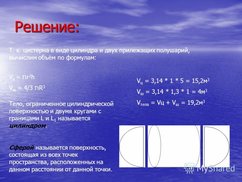 Решение: Т. к. цистерна в виде цилиндра и двух прилежащих полушарий, вычислим объём по формулам: V ц = תr 2 h V ш = 4/3 תR 3 Тело, ограниченное цилиндрической поверхностью и двумя кругами с границами L и L 1 называется цилиндром. Сферой называется по