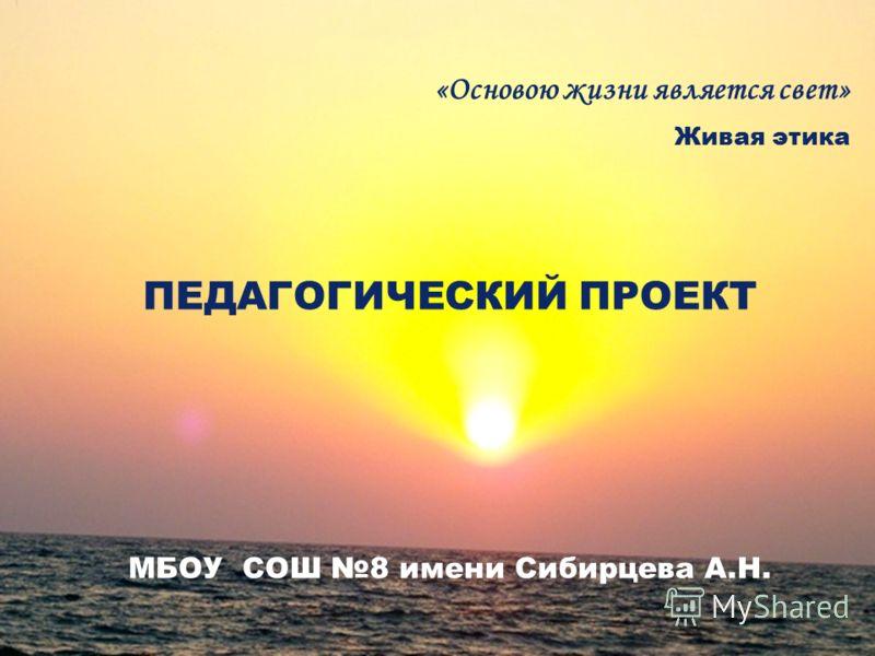 «Основою жизни является свет» Живая этика ПЕДАГОГИЧЕСКИЙ ПРОЕКТ МБОУ СОШ 8 имени Сибирцева А.Н.