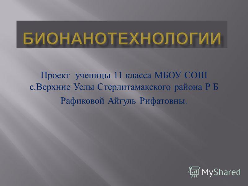 Проект ученицы 11 класса МБОУ СОШ с. Верхние Услы Стерлитамакского района Р Б Рафиковой Айгуль Рифатовны.