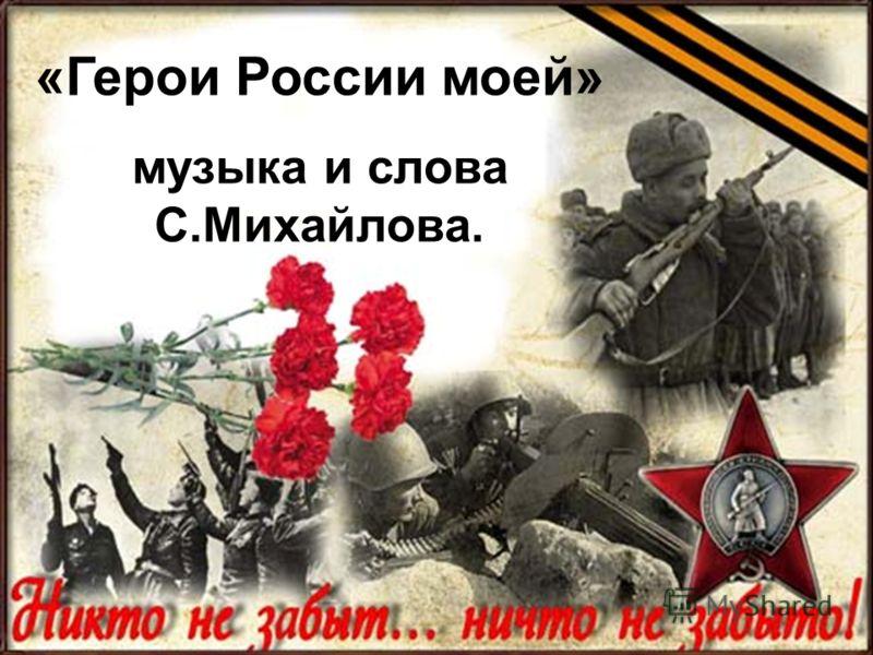 «Герои России моей» музыка и слова С.Михайлова.