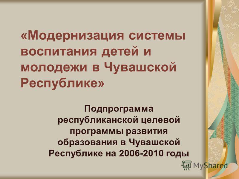 «Модернизация системы воспитания детей и молодежи в Чувашской Республике» Подпрограмма республиканской целевой программы развития образования в Чувашской Республике на 2006-2010 годы