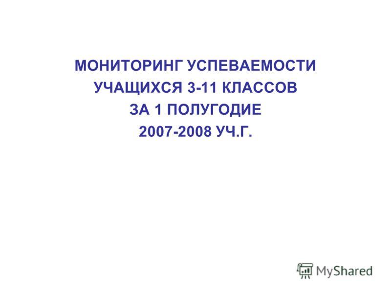 МОНИТОРИНГ УСПЕВАЕМОСТИ УЧАЩИХСЯ 3-11 КЛАССОВ ЗА 1 ПОЛУГОДИЕ 2007-2008 УЧ.Г.