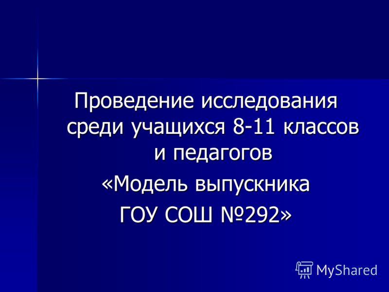 Проведение исследования среди учащихся 8-11 классов и педагогов «Модель выпускника ГОУ СОШ 292»