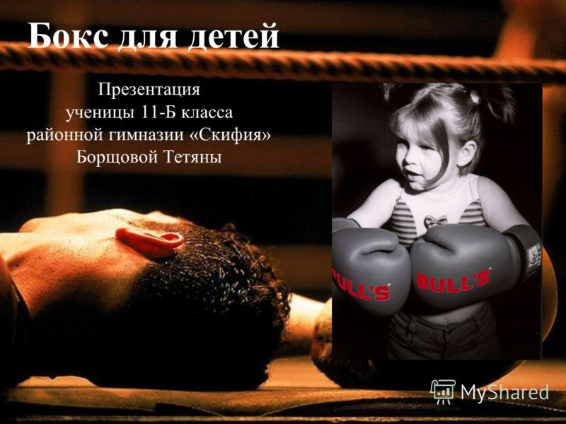 Бокс для детей Презентация ученицы 11-Б класса районной гимназии «Скифия» Борщовой Тетяны