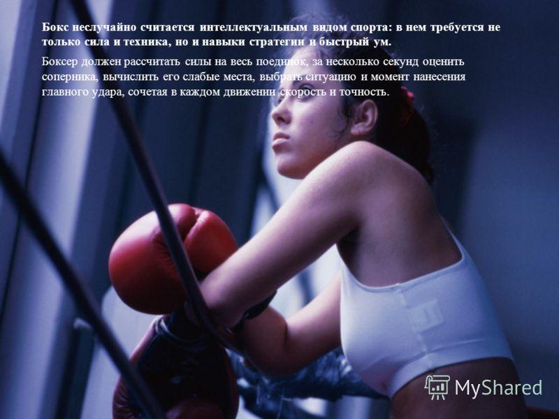 Бокс неслучайно считается интеллектуальным видом спорта: в нем требуется не только сила и техника, но и навыки стратегии и быстрый ум. Боксер должен рассчитать силы на весь поединок, за несколько секунд оценить соперника, вычислить его слабые места,