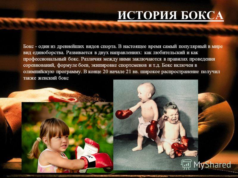 ИСТОРИЯ БОКСА Бокс - один из древнейших видов спорта. В настоящее время самый популярный в мире вид единоборства. Развивается в двух направлениях: как любительский и как профессиональный бокс. Различия между ними заключаются в правилах проведения сор