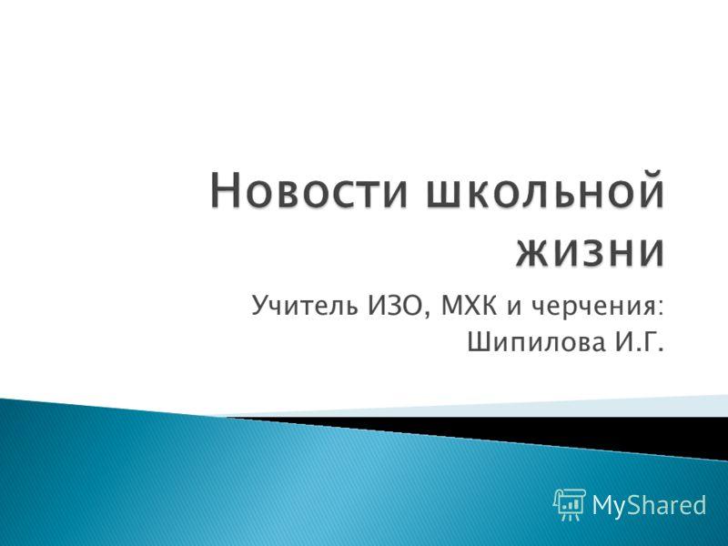 Учитель ИЗО, МХК и черчения: Шипилова И.Г.