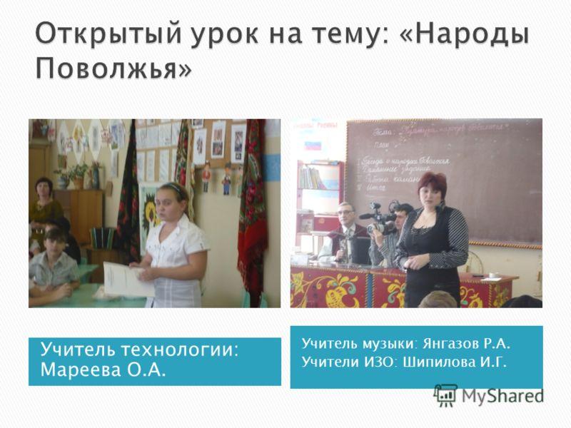 Учитель технологии: Мареева О.А. Учитель музыки: Янгазов Р.А. Учители ИЗО: Шипилова И.Г.