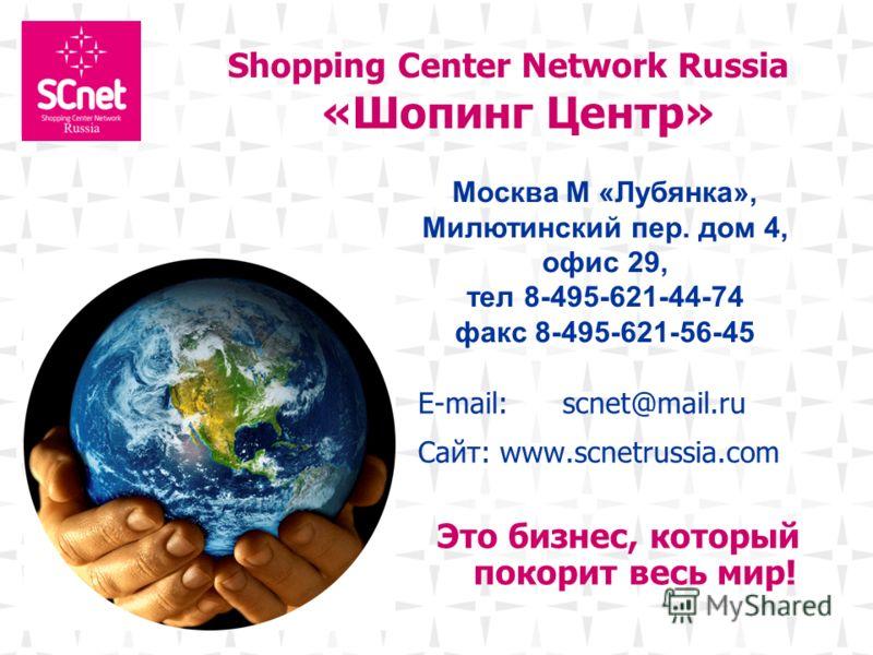 Shopping Center Network Russia «Шопинг Центр» E-mail: scnet@mail.ru Сайт: www.scnetrussia.com Это бизнес, который покорит весь мир! Москва. Москва М «Лубянка», Милютинский пер. дом 4, офис 29, тел 8-495-621-44-74 факс 8-495-621-56-45