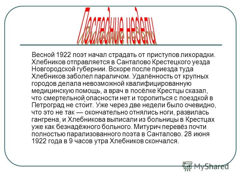 Весной 1922 поэт начал страдать от приступов лихорадки. Хлебников отправляется в Санталово Крестецкого уезда Новгородской губернии. Вскоре после приезда туда Хлебников заболел параличом. Удалённость от крупных городов делала невозможной квалифицирова