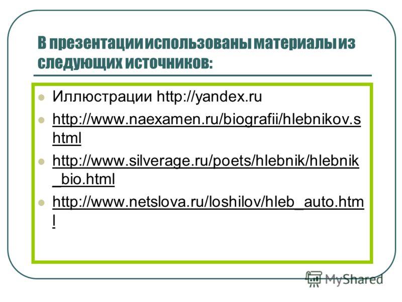 В презентации использованы материалы из следующих источников: Иллюстрации http://yandex.ru http://www.naexamen.ru/biografii/hlebnikov.s html http://www.silverage.ru/poets/hlebnik/hlebnik _bio.html http://www.netslova.ru/loshilov/hleb_auto.htm l