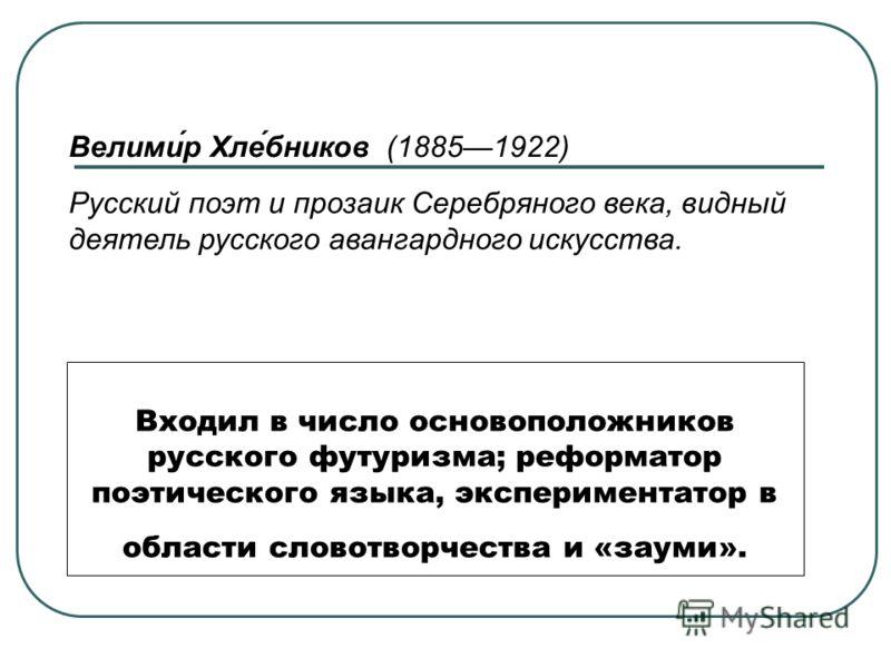 Входил в число основоположников русского футуризма; реформатор поэтического языка, экспериментатор в области словотворчества и «зауми». Велими́р Хле́бников (18851922) Русский поэт и прозаик Серебряного века, видный деятель русского авангардного искус