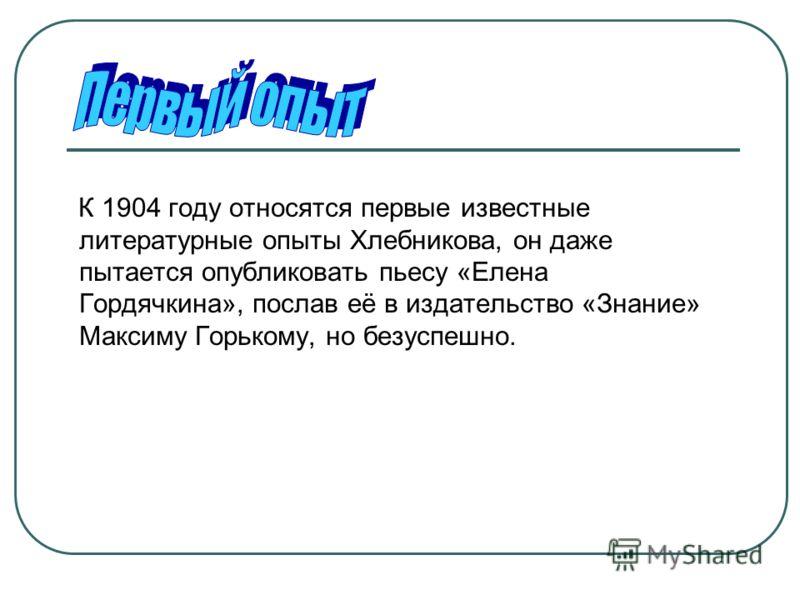 К 1904 году относятся первые известные литературные опыты Хлебникова, он даже пытается опубликовать пьесу «Елена Гордячкина», послав её в издательство «Знание» Максиму Горькому, но безуспешно.