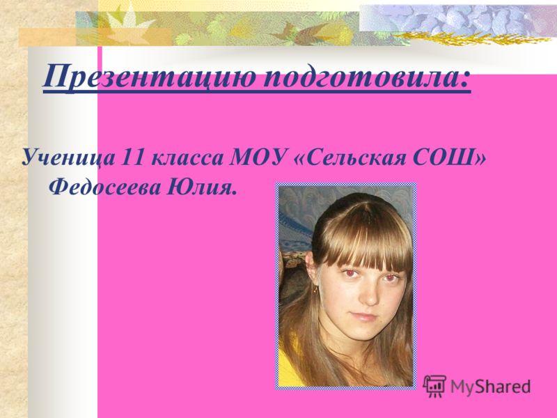 Презентацию подготовила: Ученица 11 класса МОУ «Сельская СОШ» Федосеева Юлия.