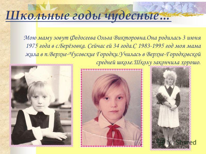 Школьные годы чудесные… Мою маму зовут Федосеева Ольга Викторовна.Она родилась 3 июня 1975 года в с.Берёзовка. Сейчас ей 34 года.С 1983-1995 год моя мама жила в п.Верхне-Чусовские Городки.Училась в Верхне-Городковской средней школе.Школу закончила хо