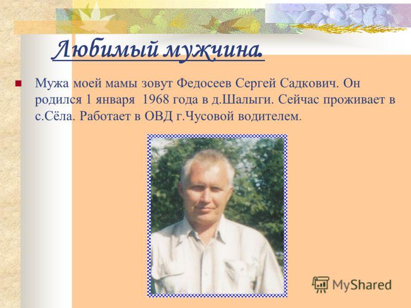 Любимый мужчина. Мужа моей мамы зовут Федосеев Сергей Садкович. Он родился 1 января 1968 года в д.Шалыги. Сейчас проживает в с.Сёла. Работает в ОВД г.Чусовой водителем.
