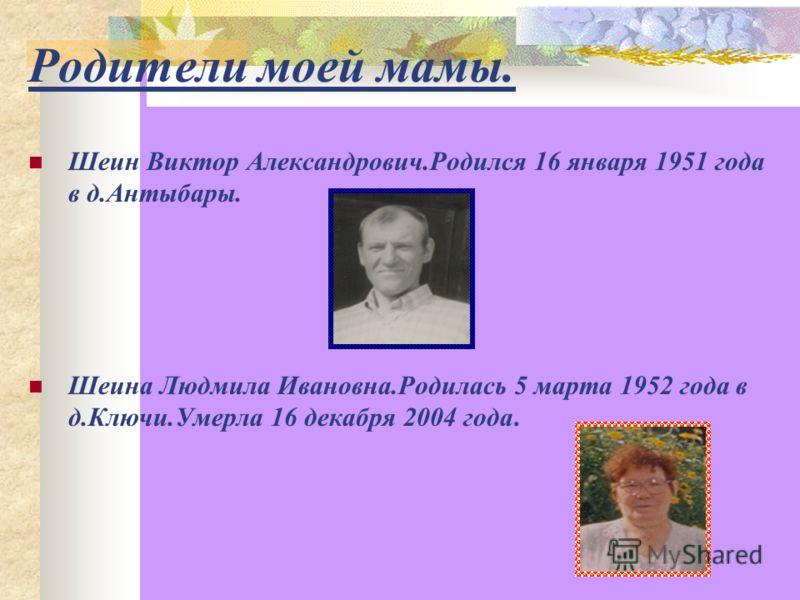 Родители моей мамы. Шеин Виктор Александрович.Родился 16 января 1951 года в д.Антыбары. Шеина Людмила Ивановна.Родилась 5 марта 1952 года в д.Ключи.Умерла 16 декабря 2004 года.