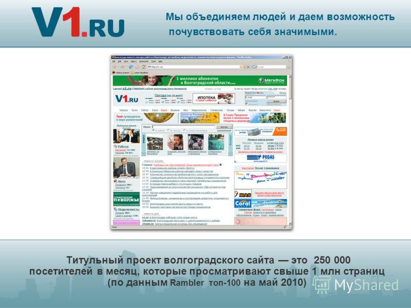 Титульный проект волгоградского сайта это 250 000 посетителей в месяц, которые просматривают свыше 1 млн страниц (по данным Rambler топ-100 на май 2010) Мы объединяем людей и даем возможность почувствовать себя значимыми.