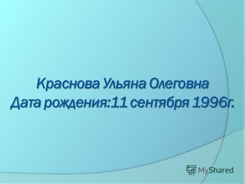 Краснова Ульяна Олеговна Дата рождения:11 сентября 1996г.