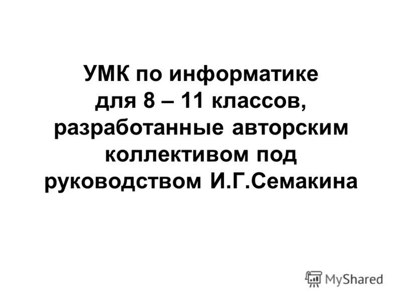 УМК по информатике для 8 – 11 классов, разработанные авторским коллективом под руководством И.Г.Семакина