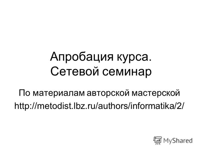 Апробация курса. Сетевой семинар По материалам авторской мастерской http://metodist.lbz.ru/authors/informatika/2/