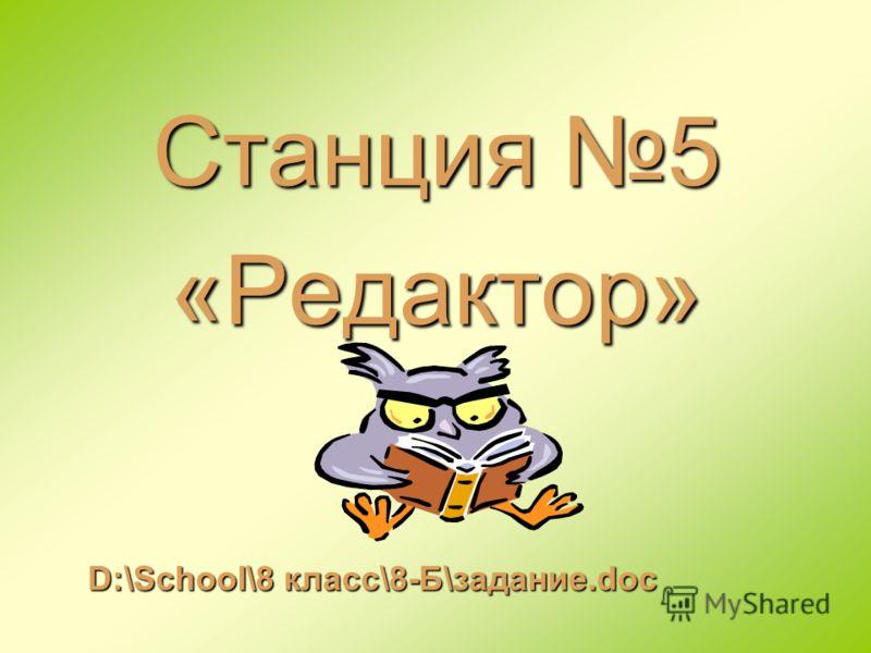 Станция 5 «Редактор» D:\School\8 класс\8-Б\задание.doc